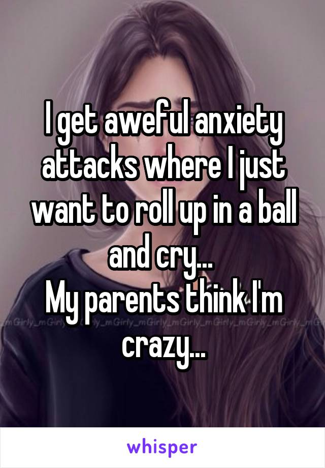 I get aweful anxiety attacks where I just want to roll up in a ball and cry...  My parents think I'm crazy...