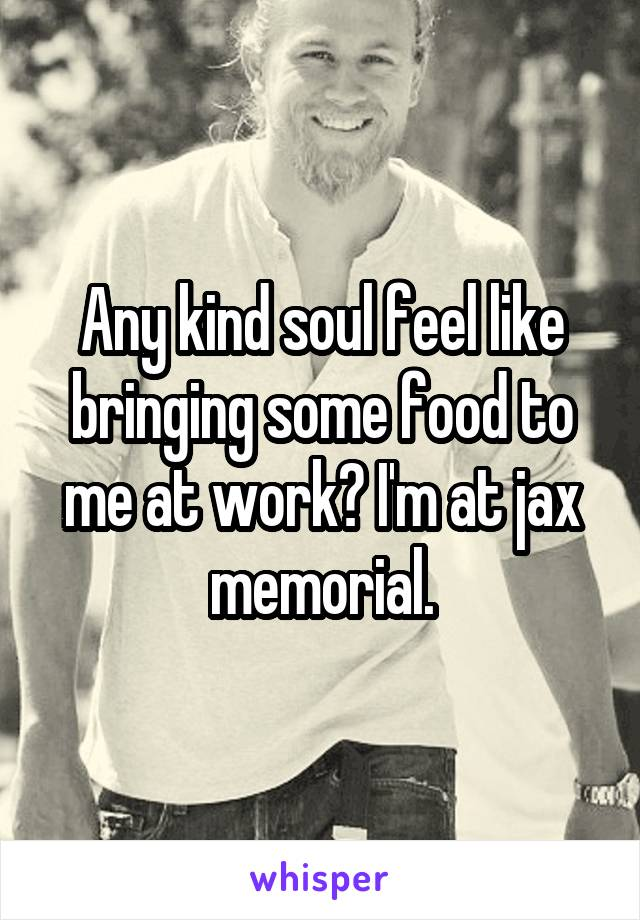 Any kind soul feel like bringing some food to me at work? I'm at jax memorial.