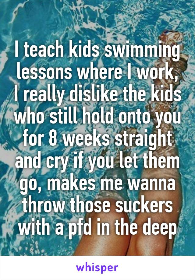 I teach kids swimming lessons where I work, I really dislike the kids who still hold onto you for 8 weeks straight and cry if you let them go, makes me wanna throw those suckers with a pfd in the deep