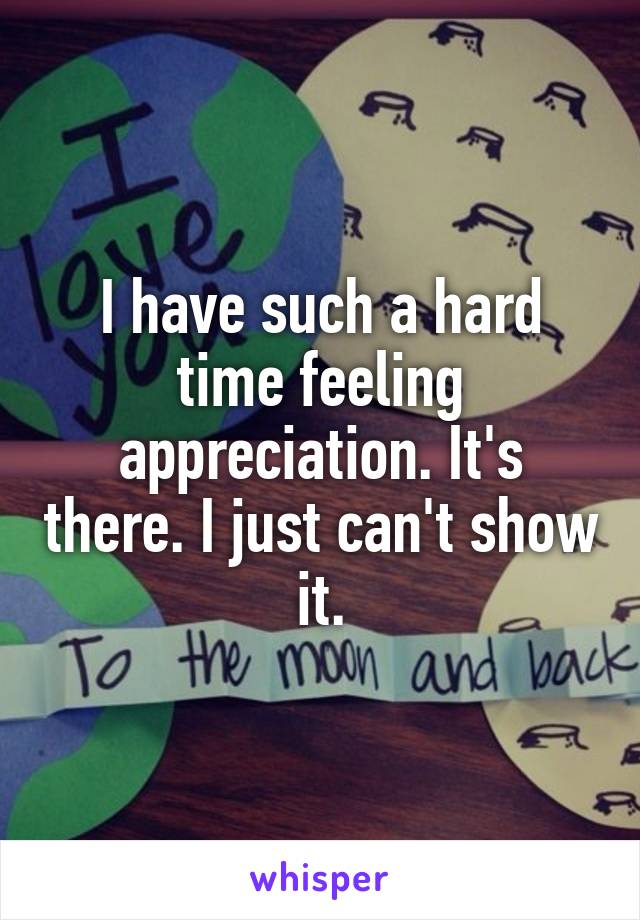 I have such a hard time feeling appreciation. It's there. I just can't show it.