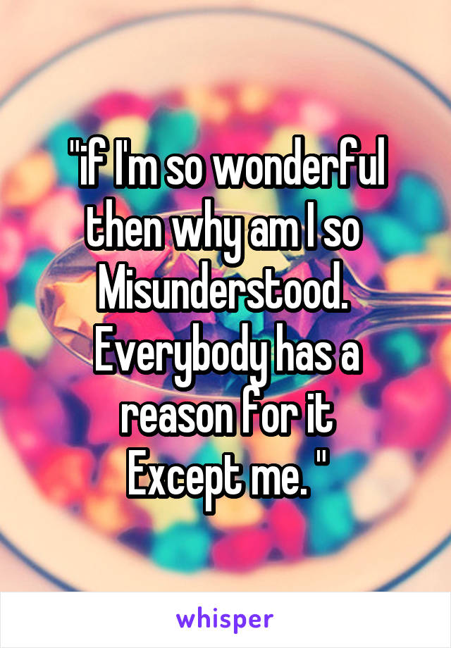 """""""if I'm so wonderful then why am I so  Misunderstood.  Everybody has a reason for it Except me. """""""