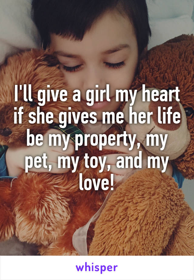 I'll give a girl my heart if she gives me her life be my property, my pet, my toy, and my love!
