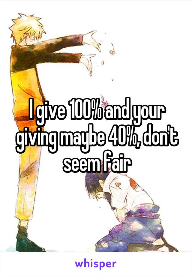 I give 100% and your giving maybe 40%, don't seem fair
