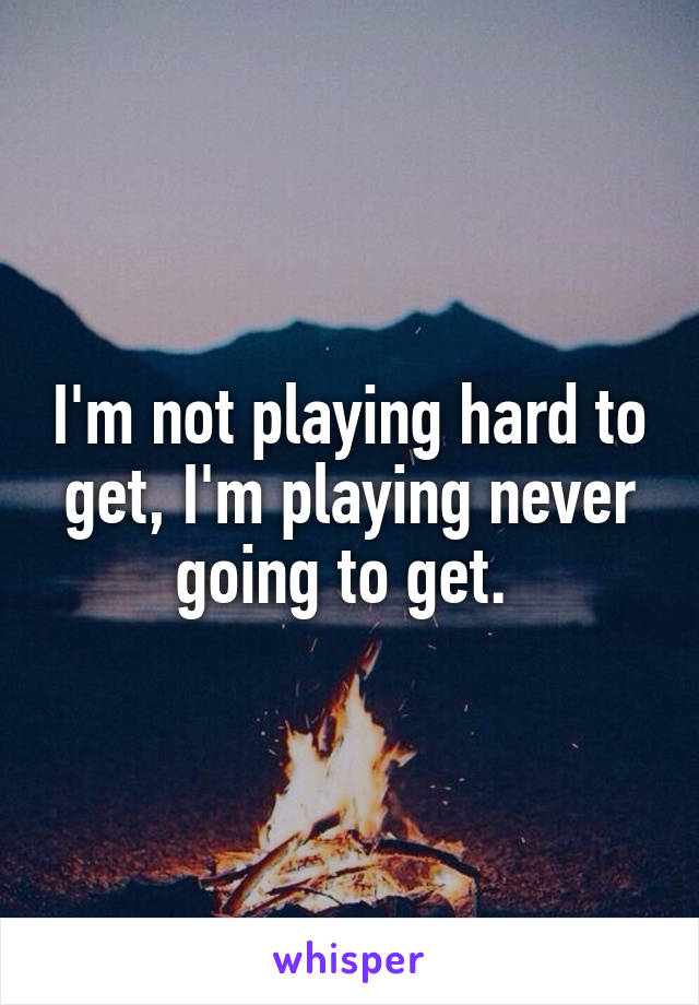 I'm not playing hard to get, I'm playing never going to get.