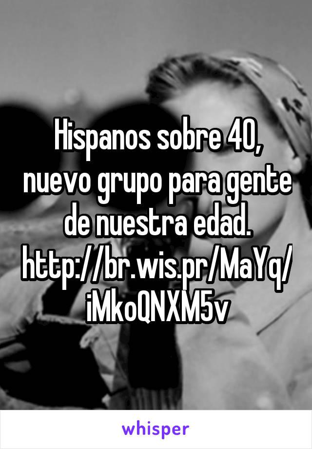 Hispanos sobre 40, nuevo grupo para gente de nuestra edad. http://br.wis.pr/MaYq/iMkoQNXM5v