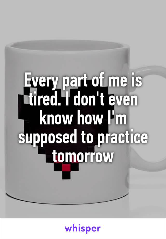 Every part of me is tired. I don't even know how I'm supposed to practice tomorrow