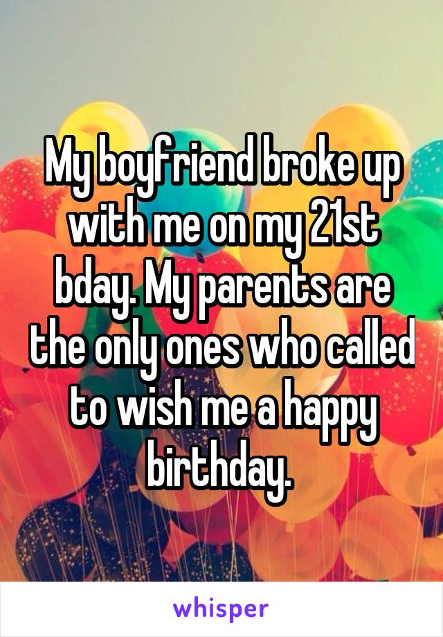 My boyfriend broke up with me on my 21st bday. My parents are the only ones who called to wish me a happy birthday.