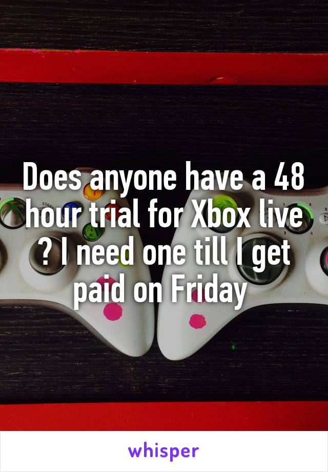 Does anyone have a 48 hour trial for Xbox live ? I need one till I get paid on Friday