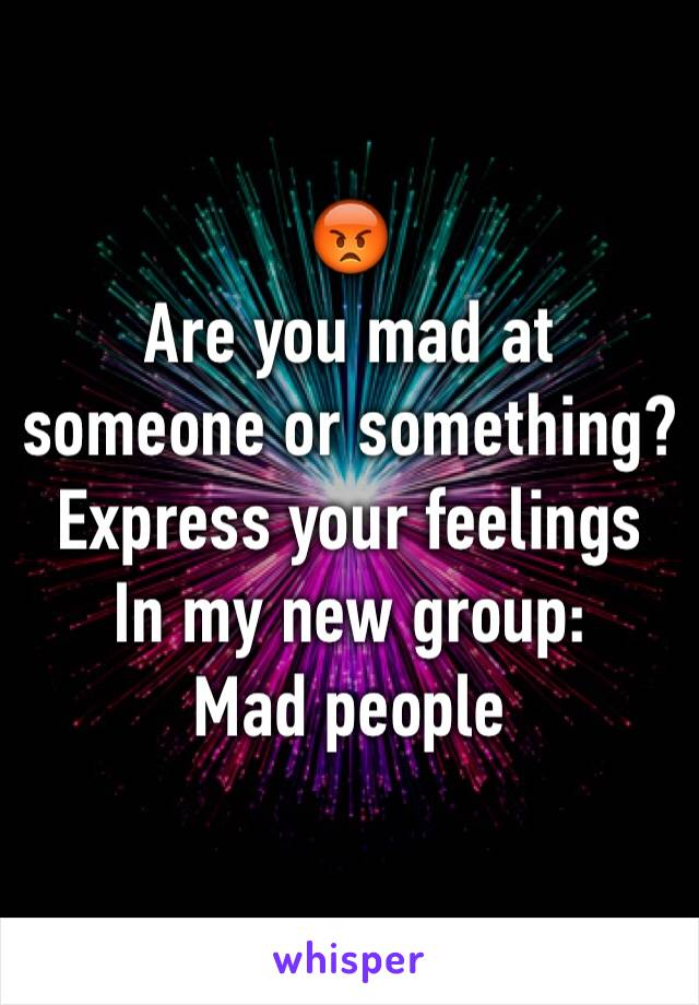 😡 Are you mad at someone or something? Express your feelings In my new group: Mad people