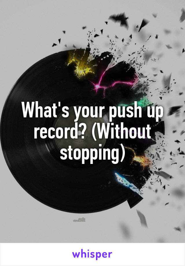 What's your push up record? (Without stopping)