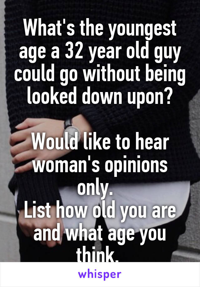 What's the youngest age a 32 year old guy could go without being looked down upon?  Would like to hear woman's opinions only.   List how old you are and what age you think.