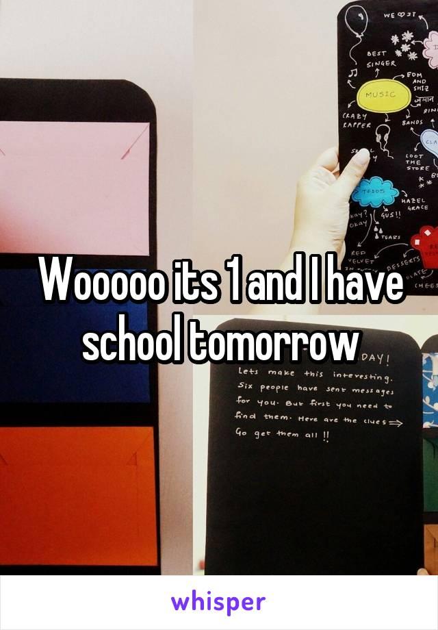 Wooooo its 1 and I have school tomorrow
