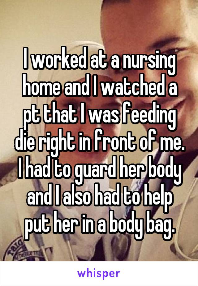I worked at a nursing home and I watched a pt that I was feeding die right in front of me. I had to guard her body and I also had to help put her in a body bag.
