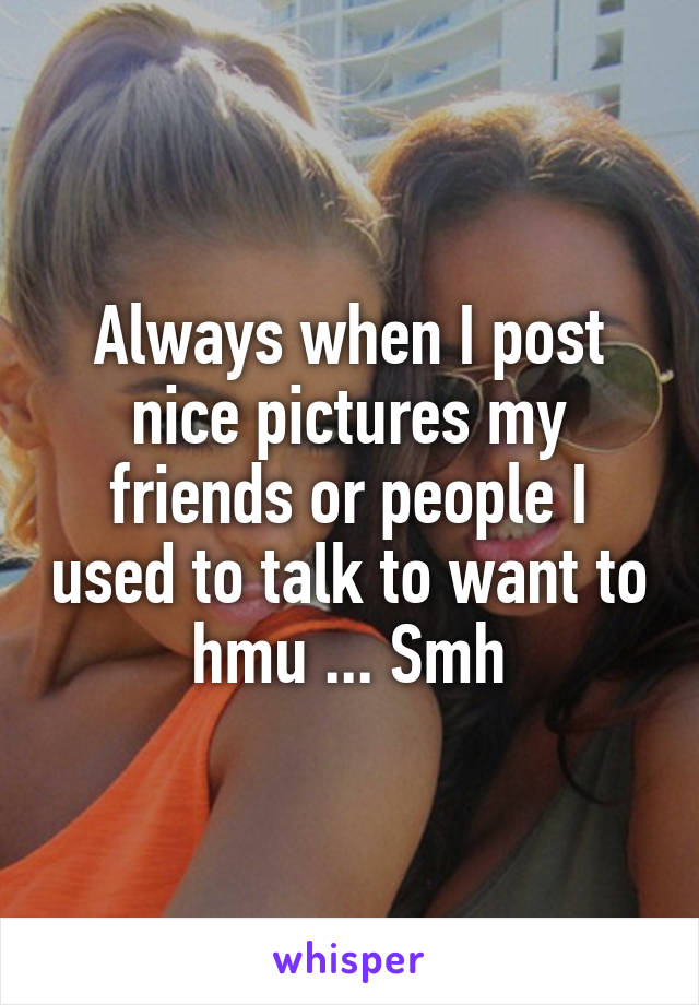 Always when I post nice pictures my friends or people I used to talk to want to hmu ... Smh