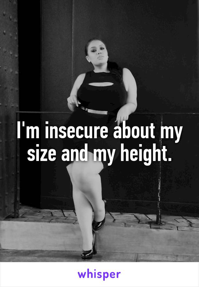 I'm insecure about my size and my height.