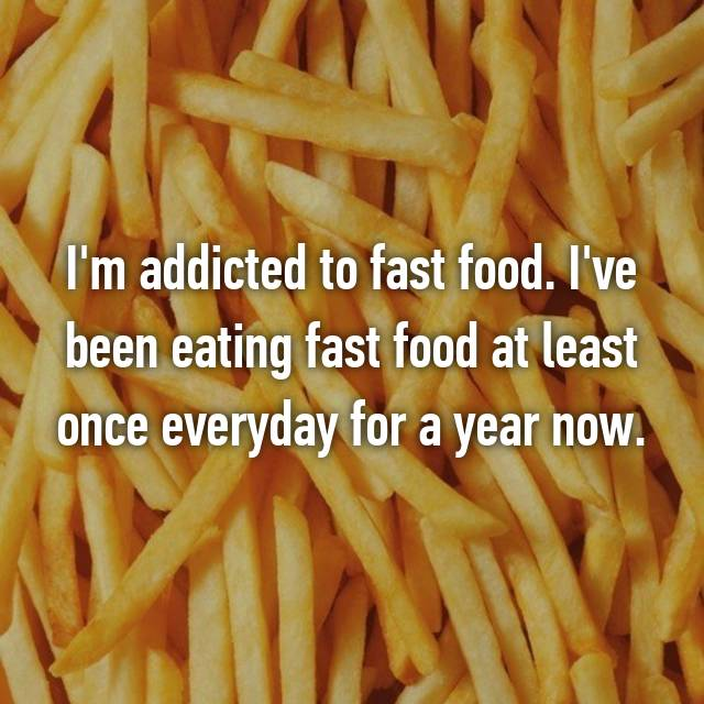 I'm addicted to fast food. I've been eating fast food at least once everyday for a year now.