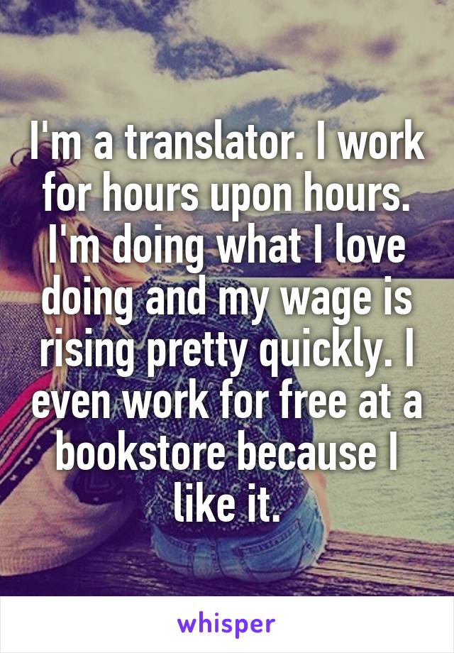 I'm a translator. I work for hours upon hours. I'm doing what I love doing and my wage is rising pretty quickly. I even work for free at a bookstore because I like it.