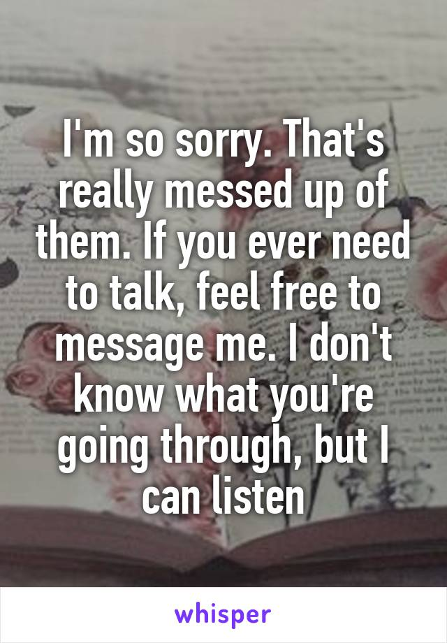 I'm so sorry. That's really messed up of them. If you ever need to talk, feel free to message me. I don't know what you're going through, but I can listen