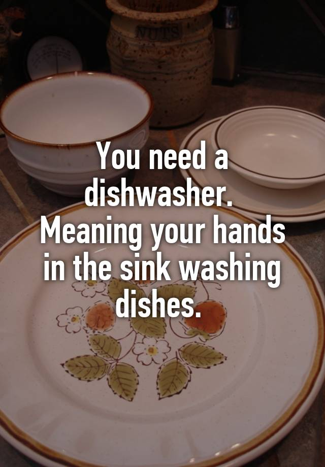You need a dishwasher  Meaning your hands in the sink