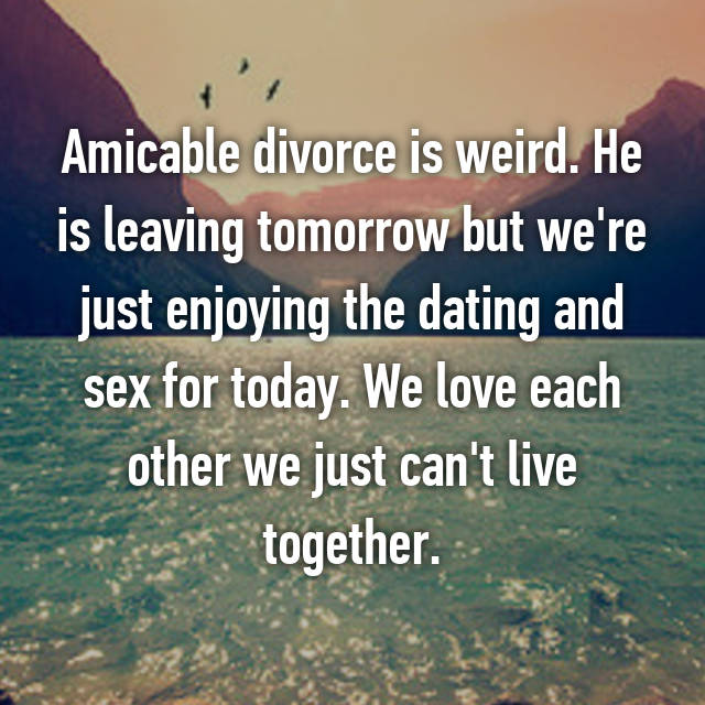 Amicable divorce is weird. He is leaving tomorrow but we're just enjoying the dating and sex for today. We love each other we just can't live together.