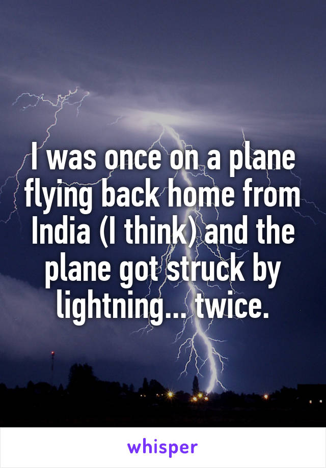 I was once on a plane flying back home from India (I think) and the plane got struck by lightning... twice.