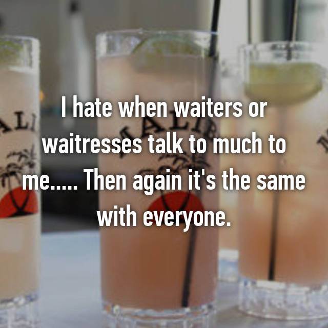 I hate when waiters or waitresses talk to much to me..... Then again it's the same with everyone.