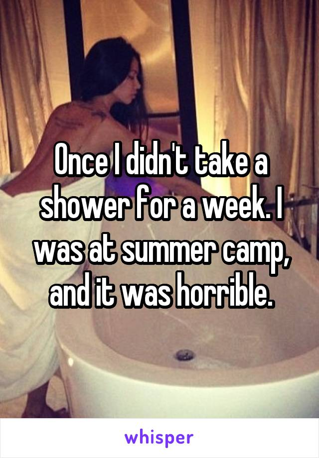 Once I didn't take a shower for a week. I was at summer camp, and it was horrible.
