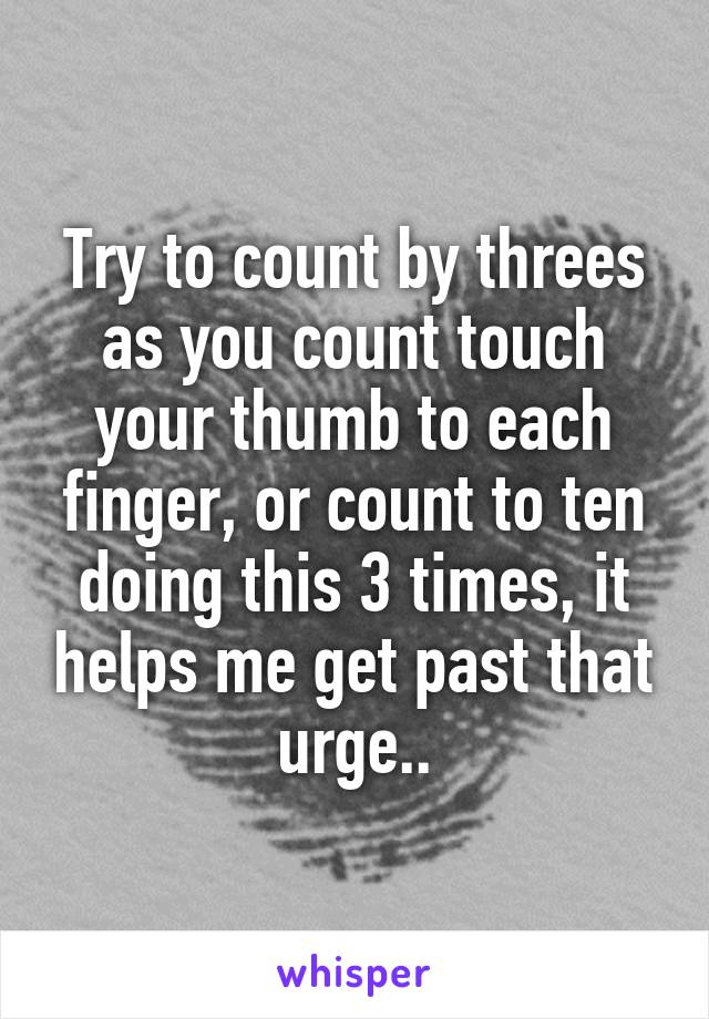 Try to count by threes as you count touch your thumb to each finger, or count to ten doing this 3 times, it helps me get past that urge..