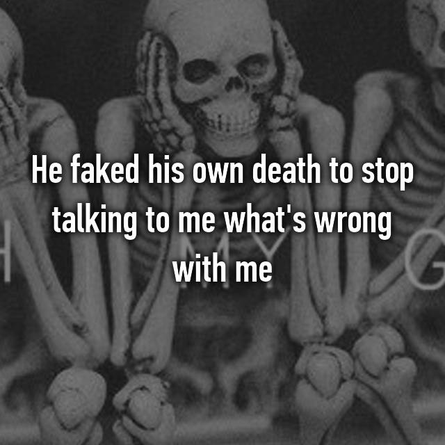 He faked his own death to stop talking to me what's wrong with me