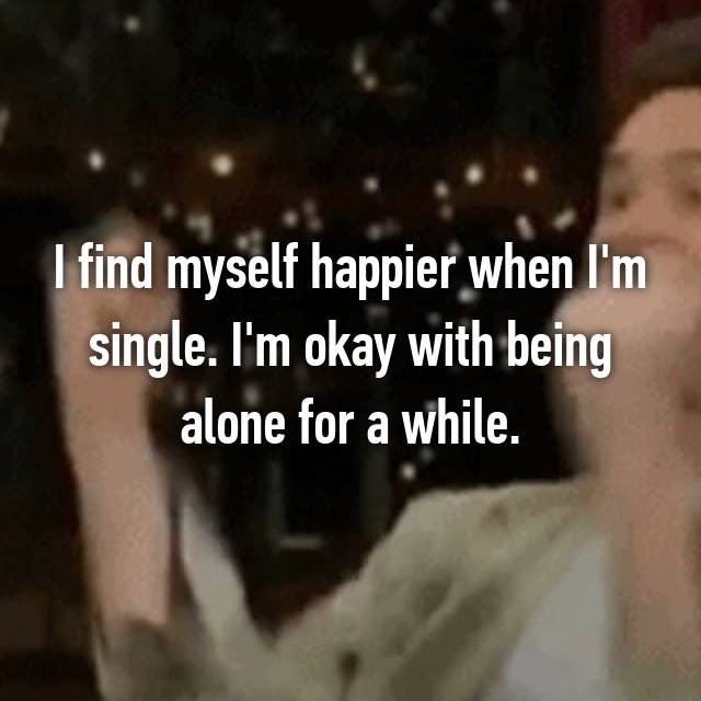 I find myself happier when I'm single. I'm okay with being alone for a while.
