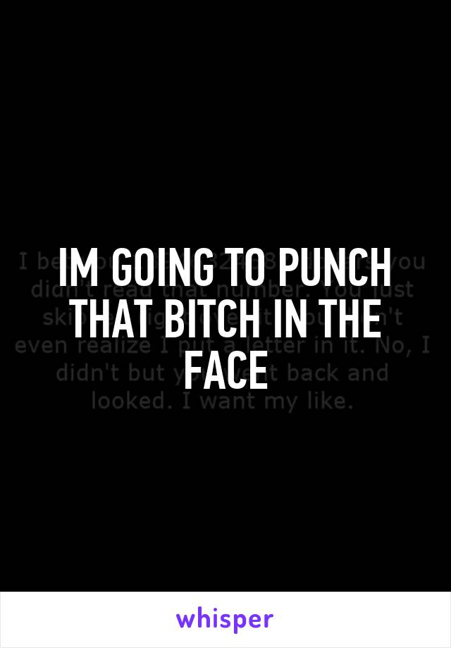 IM GOING TO PUNCH THAT BITCH IN THE FACE