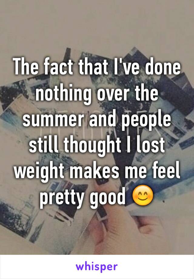 The fact that I've done nothing over the summer and people still thought I lost weight makes me feel pretty good 😊