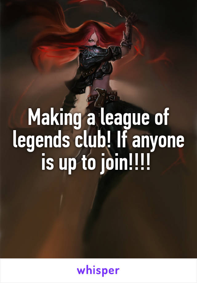 Making a league of legends club! If anyone is up to join!!!!