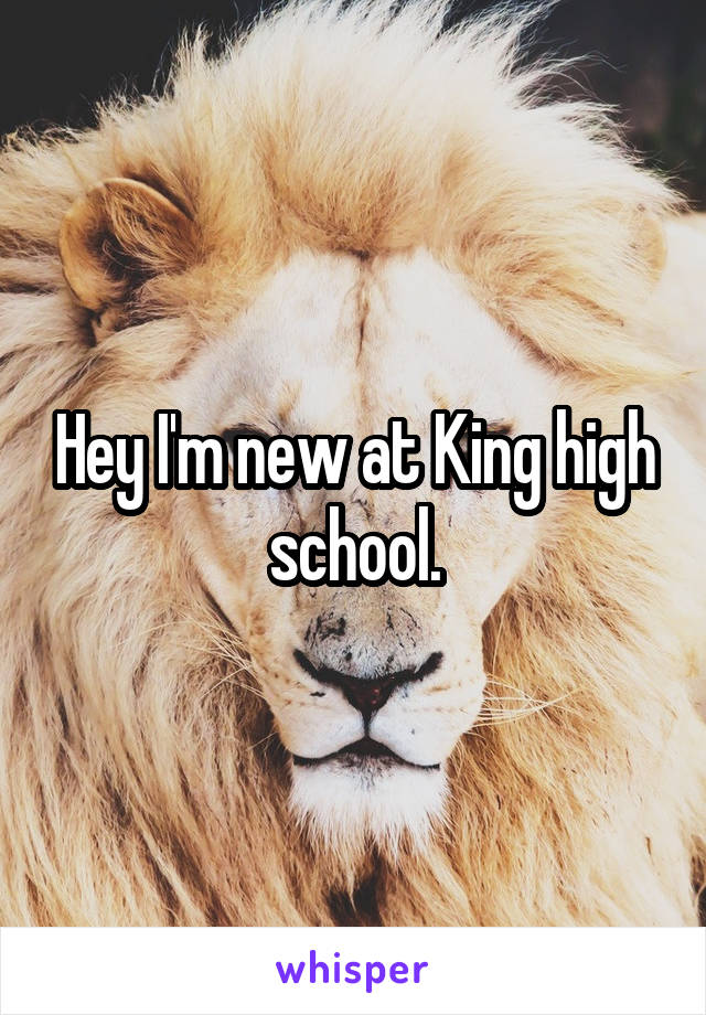 Hey I'm new at King high school.