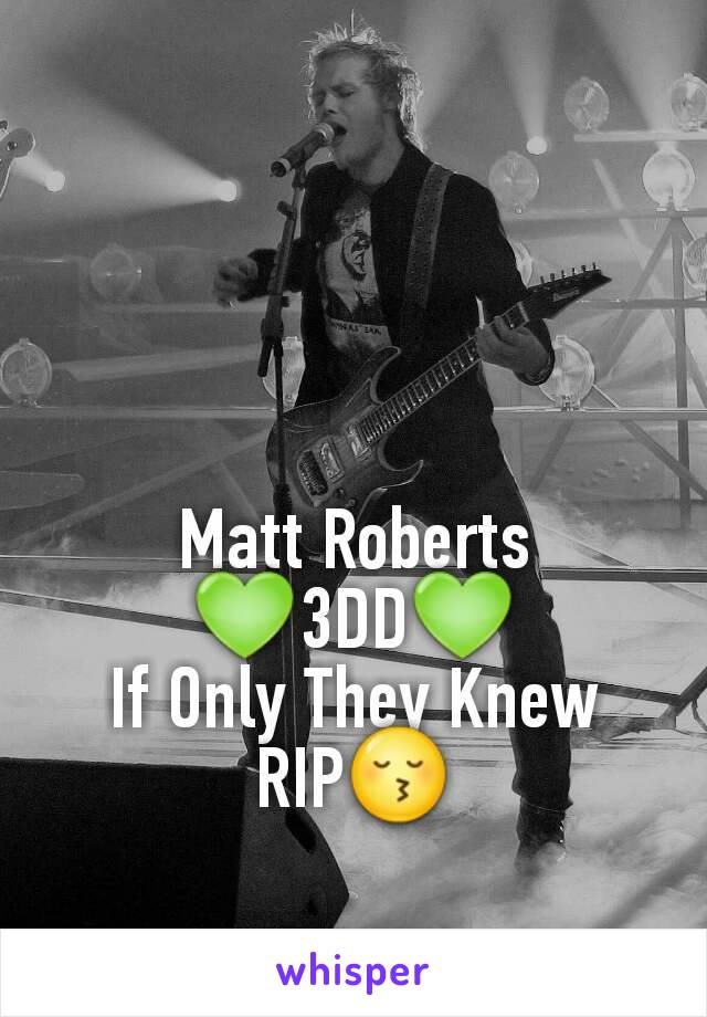 Matt Roberts 💚3DD💚 If Only They Knew RIP😚