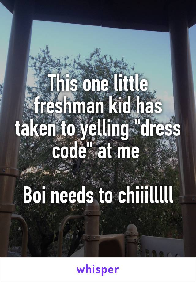 """This one little freshman kid has taken to yelling """"dress code"""" at me   Boi needs to chiiilllll"""