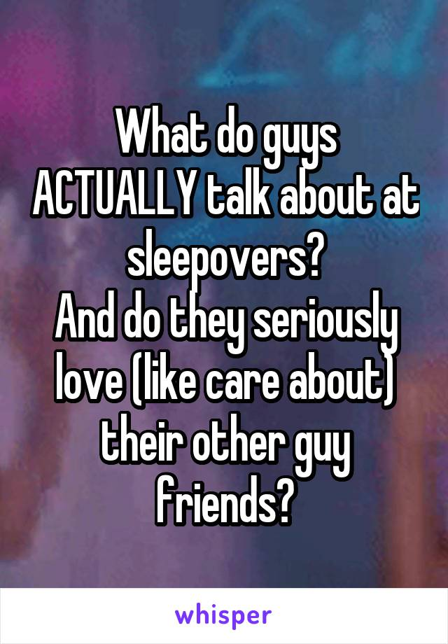What do guys ACTUALLY talk about at sleepovers? And do they seriously love (like care about) their other guy friends?