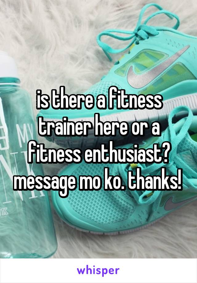 is there a fitness trainer here or a fitness enthusiast? message mo ko. thanks!