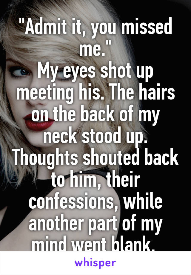 """Admit it, you missed me."" My eyes shot up meeting his. The hairs on the back of my neck stood up. Thoughts shouted back to him, their confessions, while another part of my mind went blank."