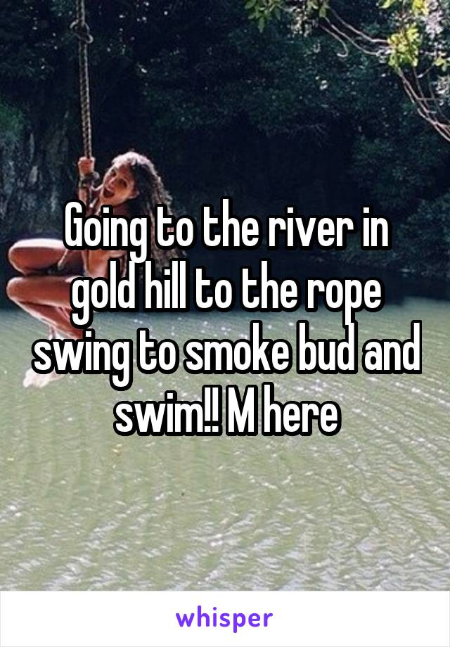 Going to the river in gold hill to the rope swing to smoke bud and swim!! M here