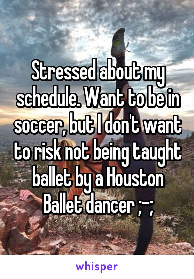 Stressed about my schedule. Want to be in soccer, but I don't want to risk not being taught ballet by a Houston Ballet dancer ;-;
