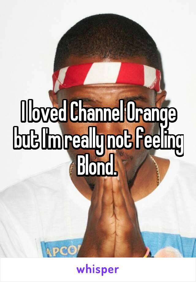 I loved Channel Orange but I'm really not feeling Blond.