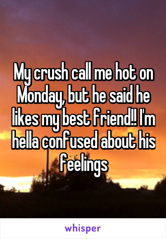My crush call me hot on Monday, but he said he likes my best friend!! I'm hella confused about his feelings