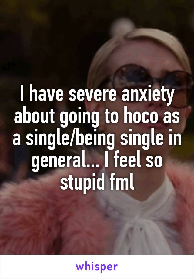 I have severe anxiety about going to hoco as a single/being single in general... I feel so stupid fml