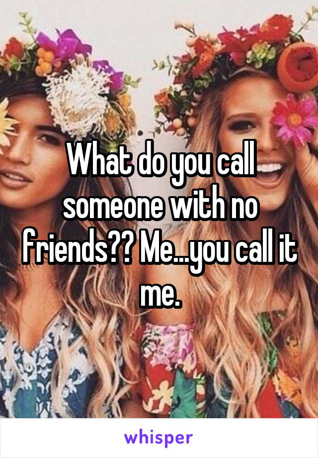 What do you call someone with no friends?? Me...you call it me.