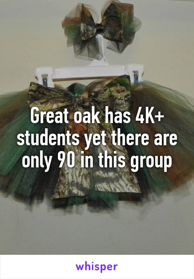 Great oak has 4K+ students yet there are only 90 in this group