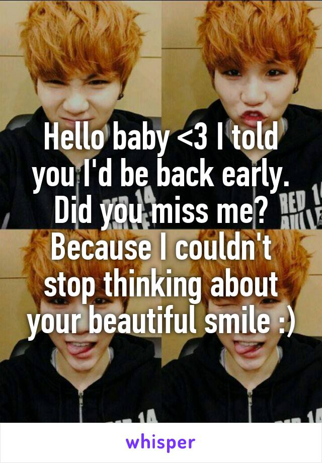 Hello baby <3 I told you I'd be back early. Did you miss me? Because I couldn't stop thinking about your beautiful smile :)