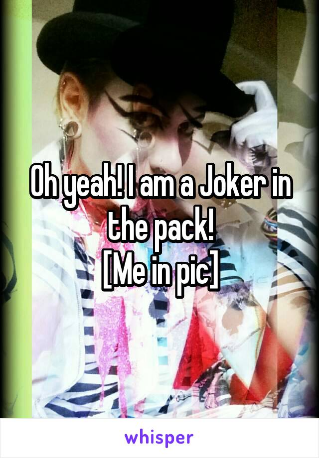 Oh yeah! I am a Joker in the pack! [Me in pic]