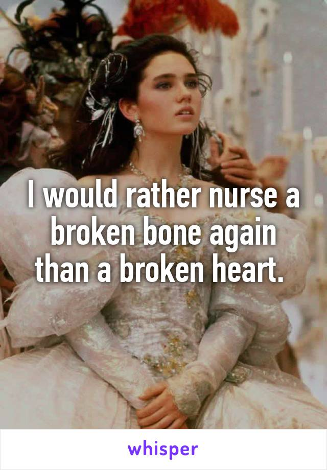 I would rather nurse a broken bone again than a broken heart.
