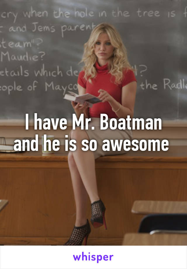 I have Mr. Boatman and he is so awesome